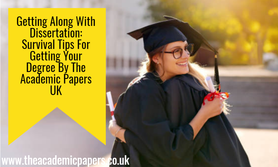 Getting Along with Dissertation: Survival tips for Getting Your Degree by The Academic Papers UK